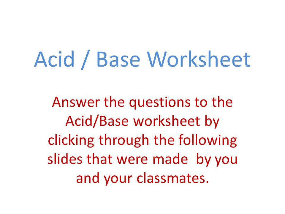 1 Acid Base Worksheet Answer the questions to the Acid Base worksheet by clicking through the following slides that were made by you and your classmates