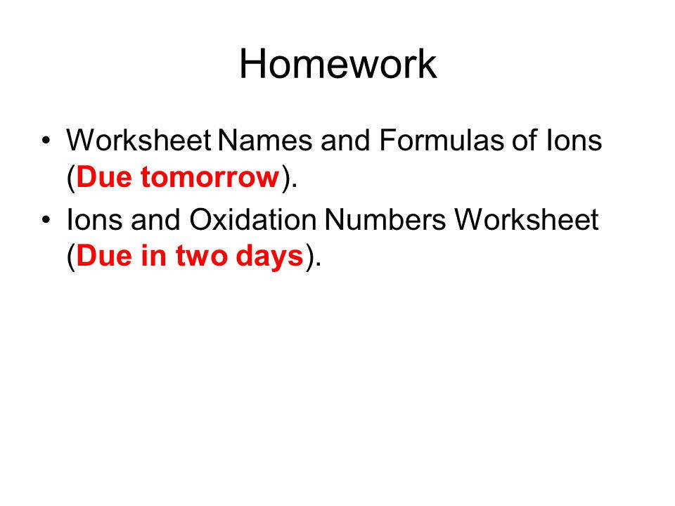 Homework Worksheet Names and Formulas of Ions Due tomorrow