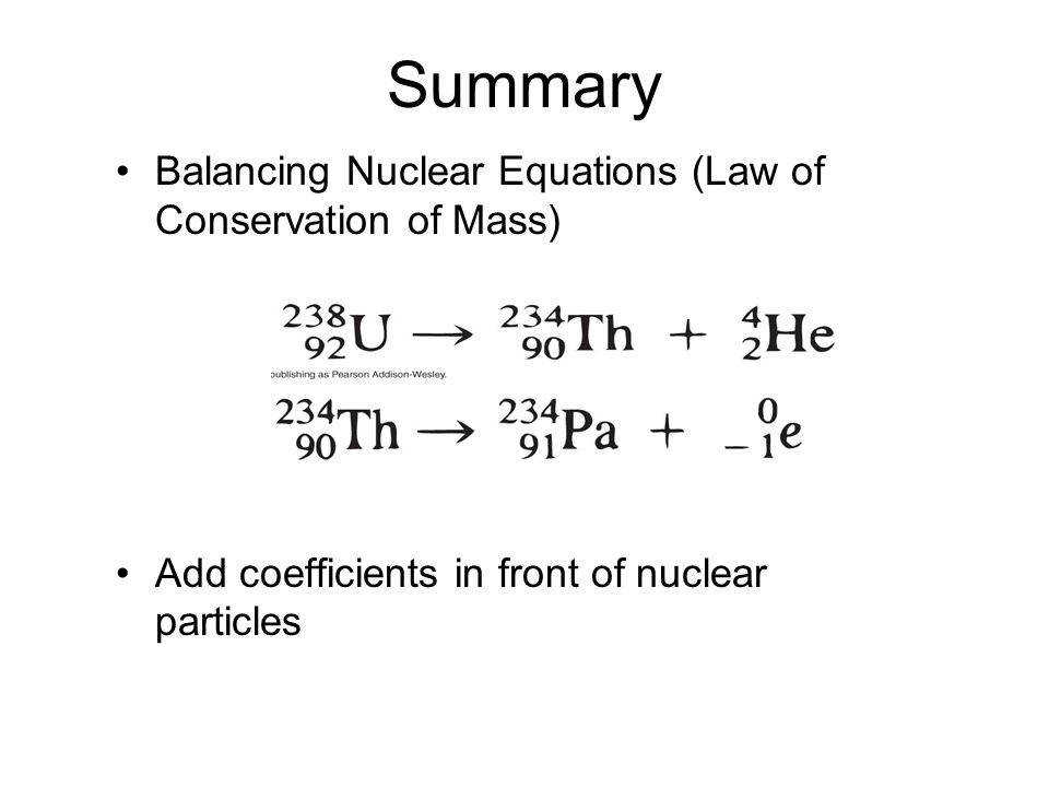 Summary Balancing Nuclear Equations Law of Conservation of Mass