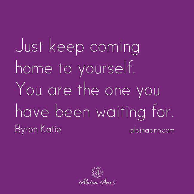 Just keep ing home to yourself You are the one you have been waiting for Byron KatieKatie