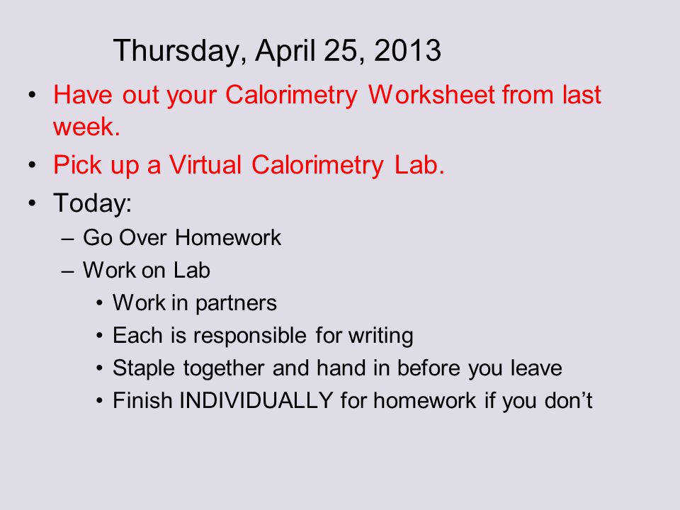 55 Thursday April 25 2013 Have out your Calorimetry Worksheet from last week Pick up a Virtual Calorimetry Lab Today Go Over Homework Work on Lab Work