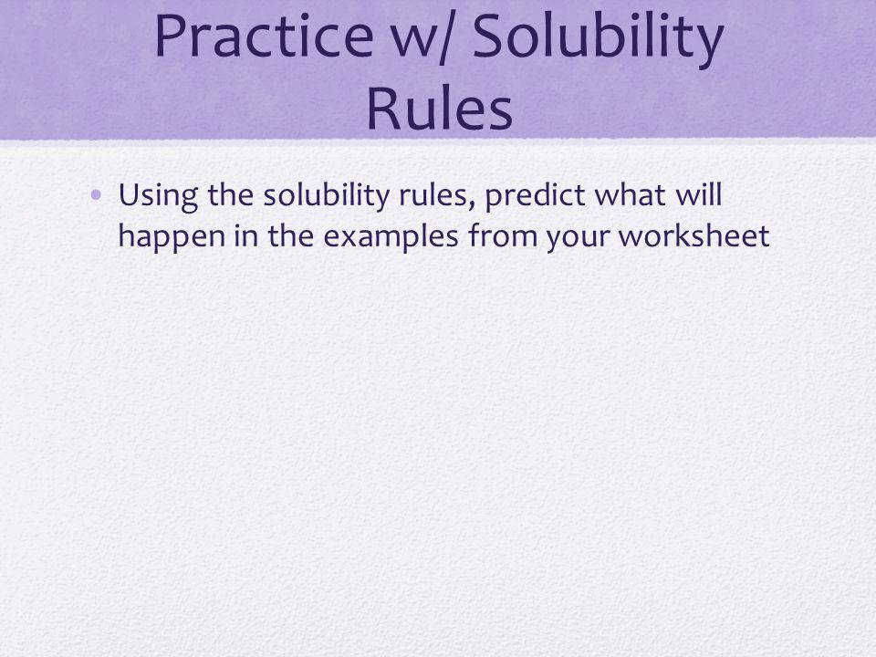 7 Practice w Solubility Rules Using the solubility rules predict what will happen in the examples from your worksheet