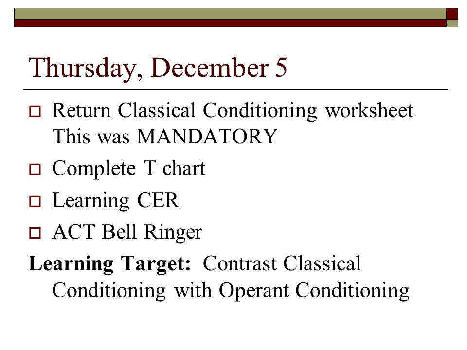 Thursday December 5 Return Classical Conditioning worksheet This was MANDATORY plete T chart