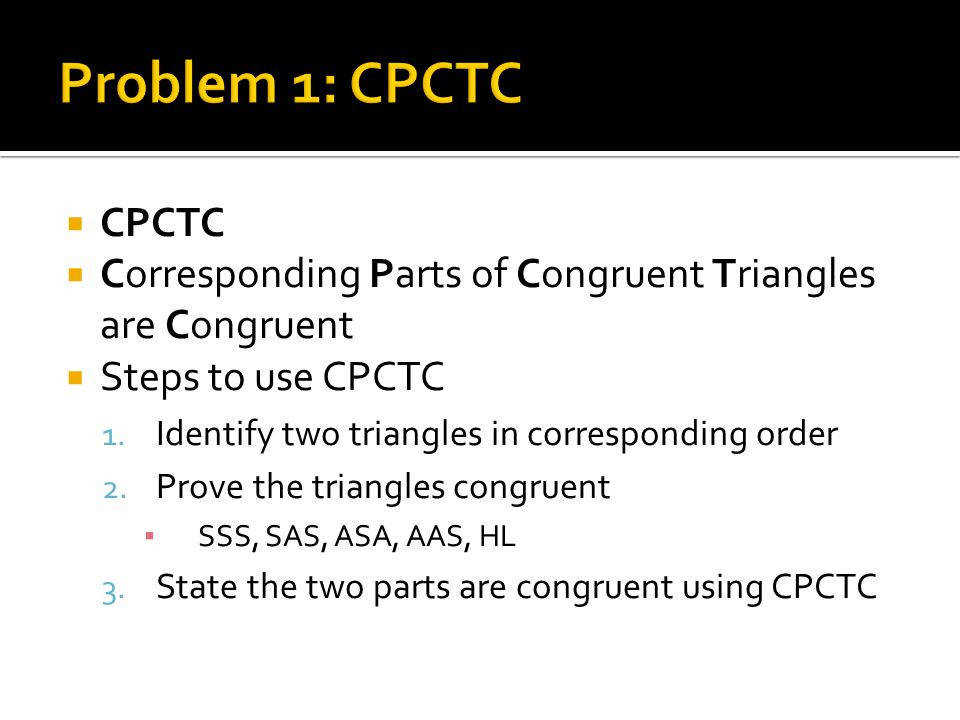 Problem 1 CPCTC CPCTC Corresponding Parts of Congruent Triangles are Congruent Steps to