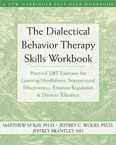 The Dialectical Behavior Therapy Skills Workbook Practical DBT Exercises for Learning Mindfulness Interpersonal Effectiveness Emotion Regulation &