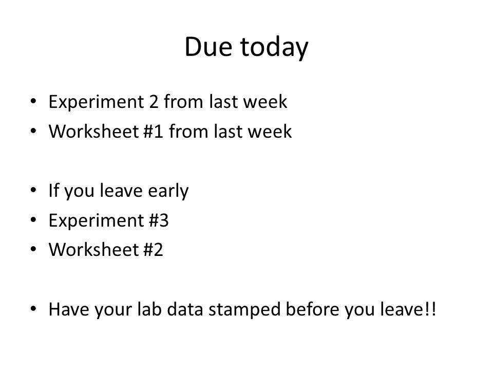 10 Due today Experiment 2 from last week Worksheet 1 from last week If you leave early Experiment 3 Worksheet 2 Have your lab data stamped before you