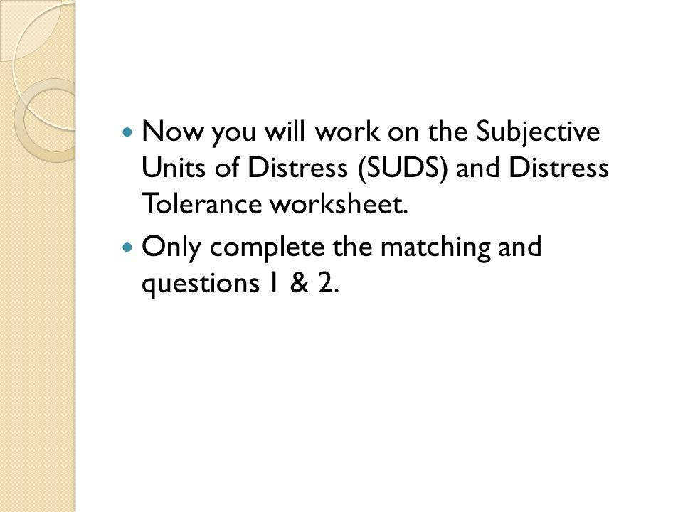 Now you will work on the Subjective Units of Distress SUDS and Distress Tolerance