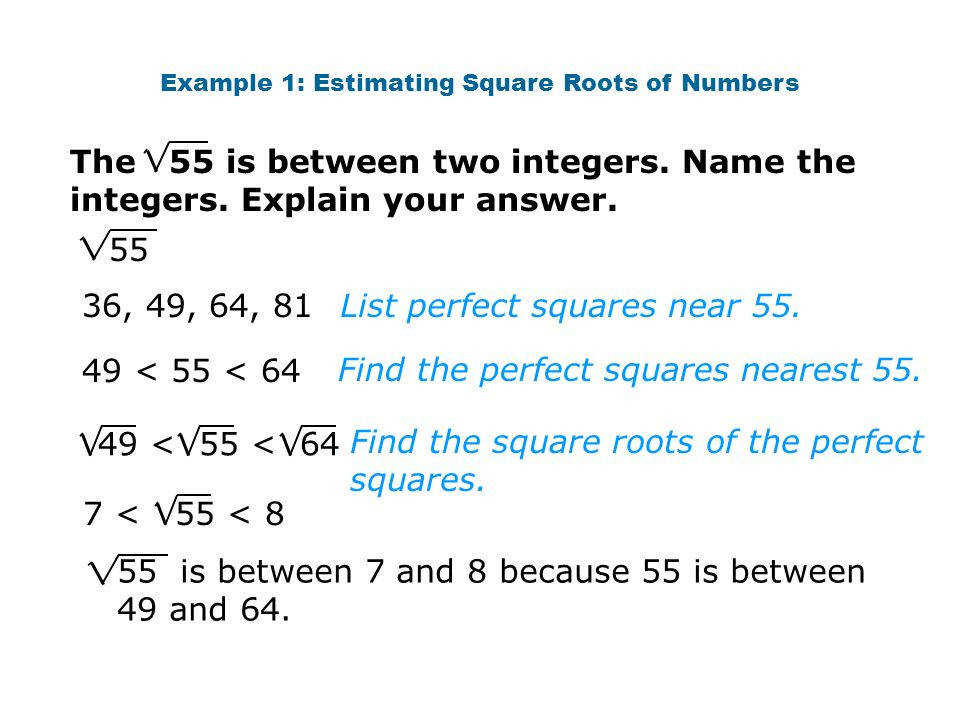Example 1 Estimating Square Roots of Numbers The 55 is between two integers