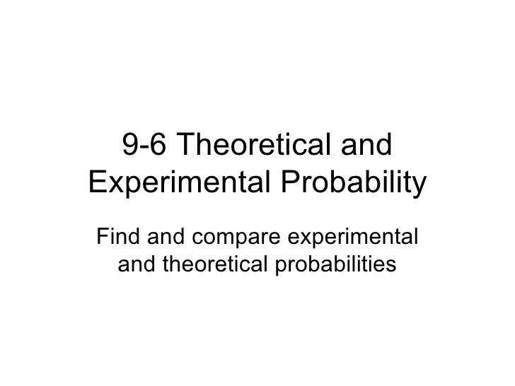 9 6 Theoretical and Experimental Probability Find and pare experimental and theoretical probabilities