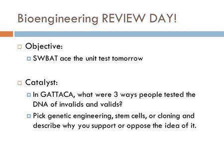 Bioengineering REVIEW DAY  Objective  SWBAT ace the unit test tomorrow  Catalyst