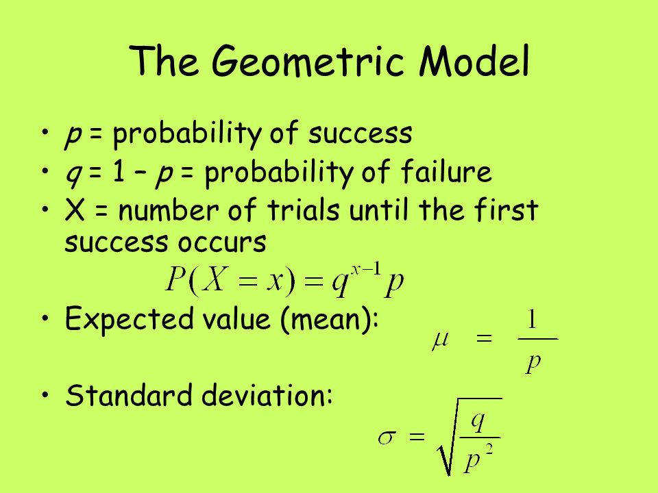 4 The Geometric Model p = probability of success q = 1 – p = probability of failure X = number of trials until the first success occurs Expected value