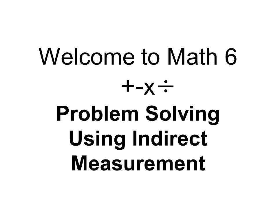 1 Wel e to Math 6 x Problem Solving Using Indirect Measurement