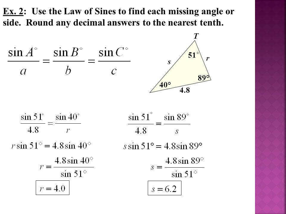 Ex 2 Use the Law of Sines to find each missing angle or side