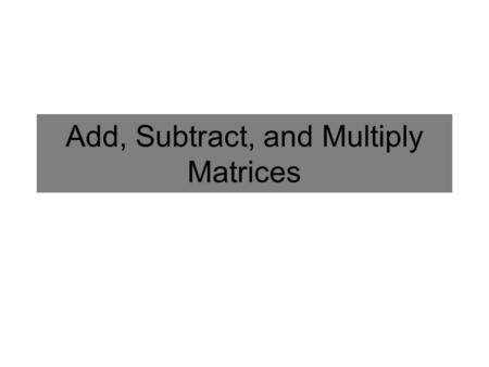 Add Subtract and Multiply Matrices A matrix M is an array of cell