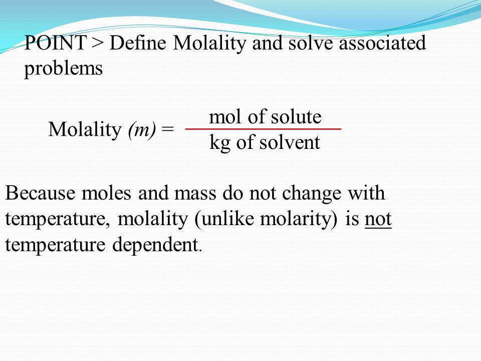 7 mol of solute kg of solvent Molality m = POINT Define Molality and solve associated problems Because moles and mass do not change with temperature