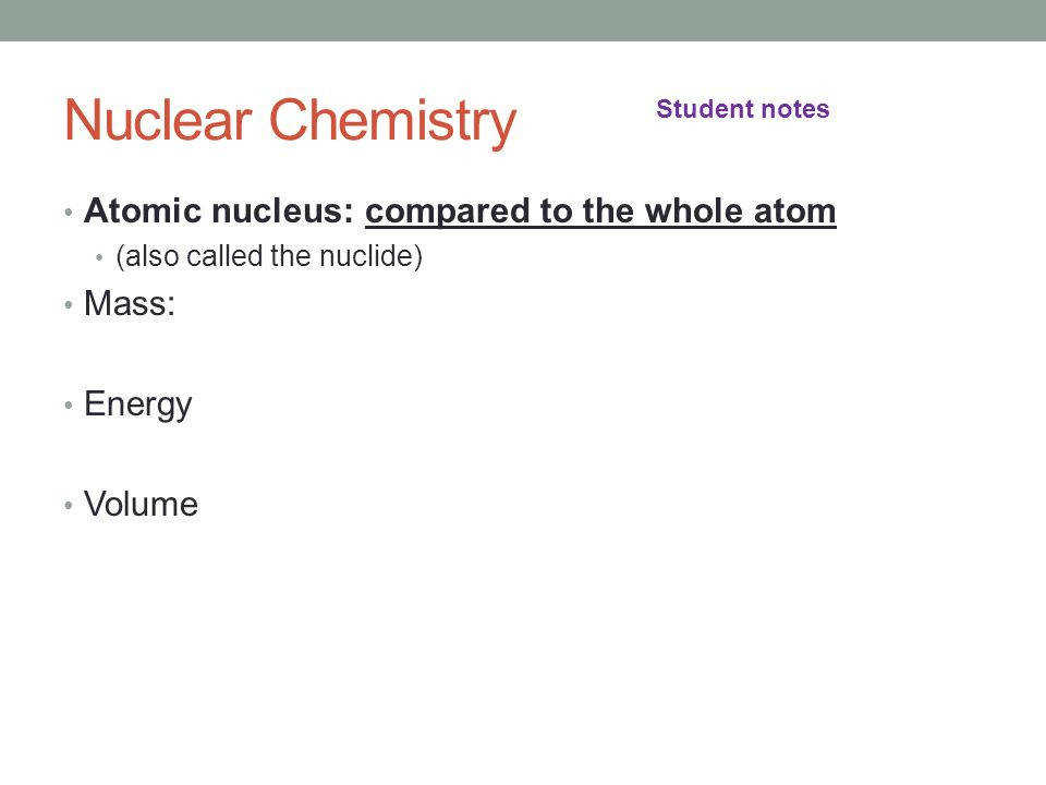 5 Nuclear Chemistry Atomic nucleus pared to the whole atom also called the nuclide Mass Energy Volume Student notes