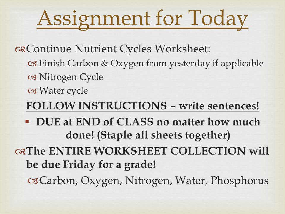 67 FOLLOW INSTRUCTIONS – write sentences Assignment for Today Continue Nutrient Cycles Worksheet
