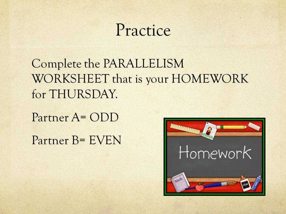 Practice plete the PARALLELISM WORKSHEET that is your HOMEWORK for THURSDAY
