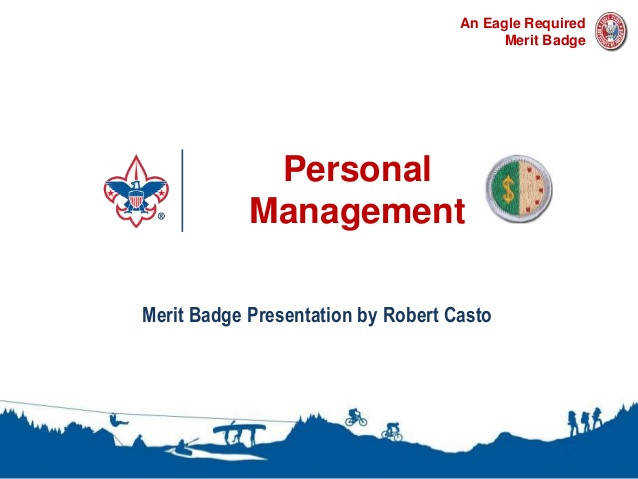Personal Management 1 An Eagle Required Merit Badge Merit Badge Presentation by Robert Casto