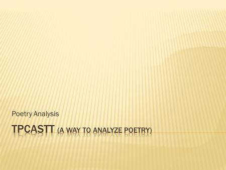 Poetry Analysis  TPCASTT is a process to help you organize your analysis of poetry