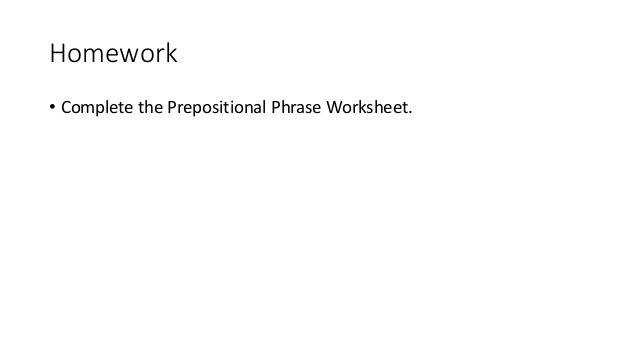 Homework • plete the Prepositional Phrase Worksheet