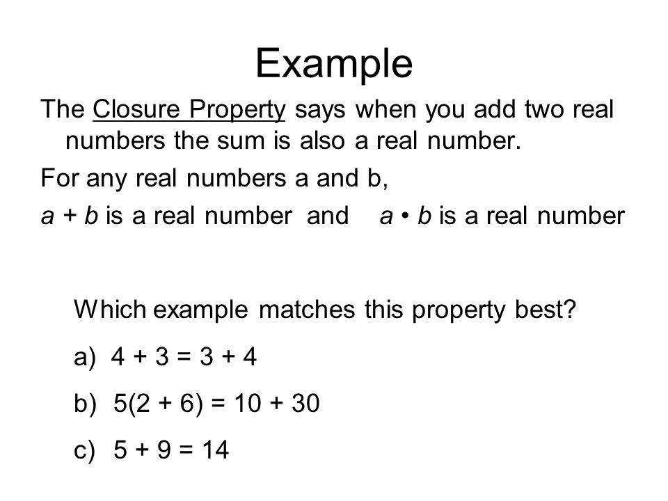 Example The Closure Property says when you add two real numbers the sum is also a
