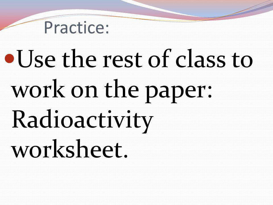 22 Practice Use the rest of class to work on the paper Radioactivity worksheet