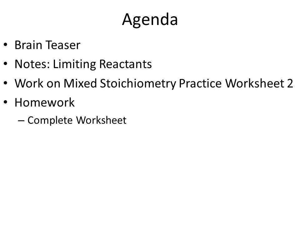 3 Agenda Brain Teaser Notes Limiting Reactants Work on Mixed Stoichiometry Practice Worksheet 2 Homework – plete Worksheet