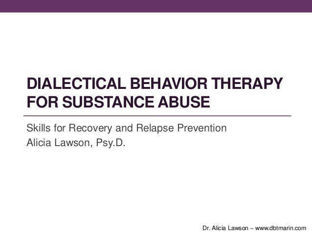 DIALECTICAL BEHAVIOR THERAPYFOR SUBSTANCE ABUSESkills for Recovery and Relapse PreventionAlicia Lawson Psy
