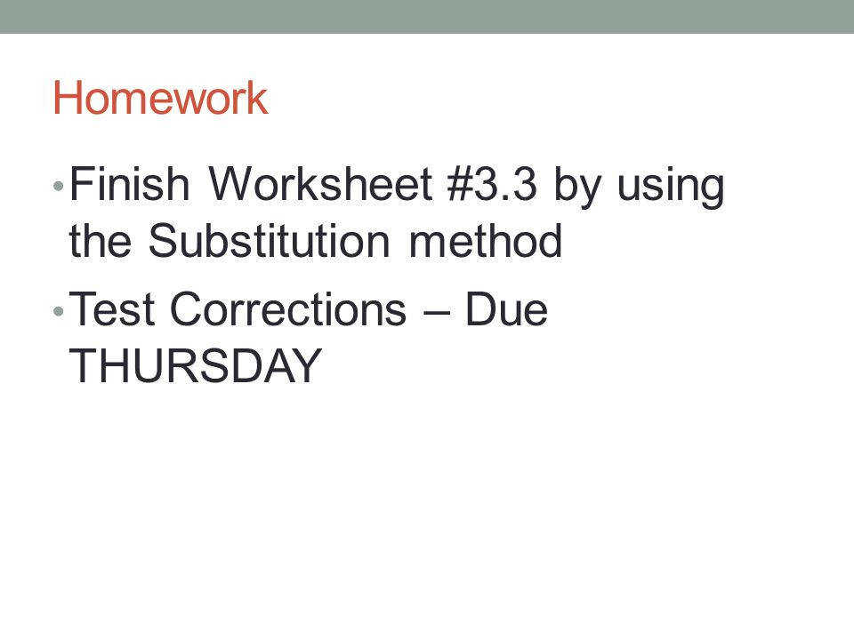 18 Homework Finish Worksheet 3 3 by using the Substitution method Test Corrections – Due THURSDAY