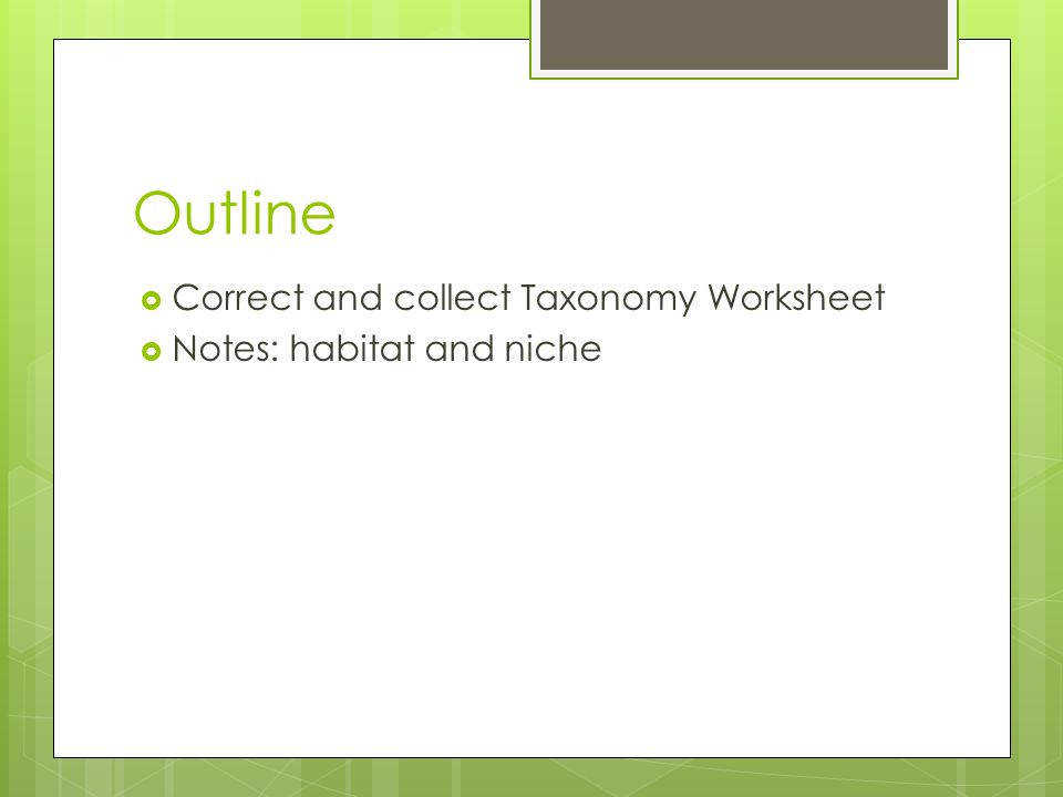 2 Outline  Correct and collect Taxonomy Worksheet  Notes habitat and niche