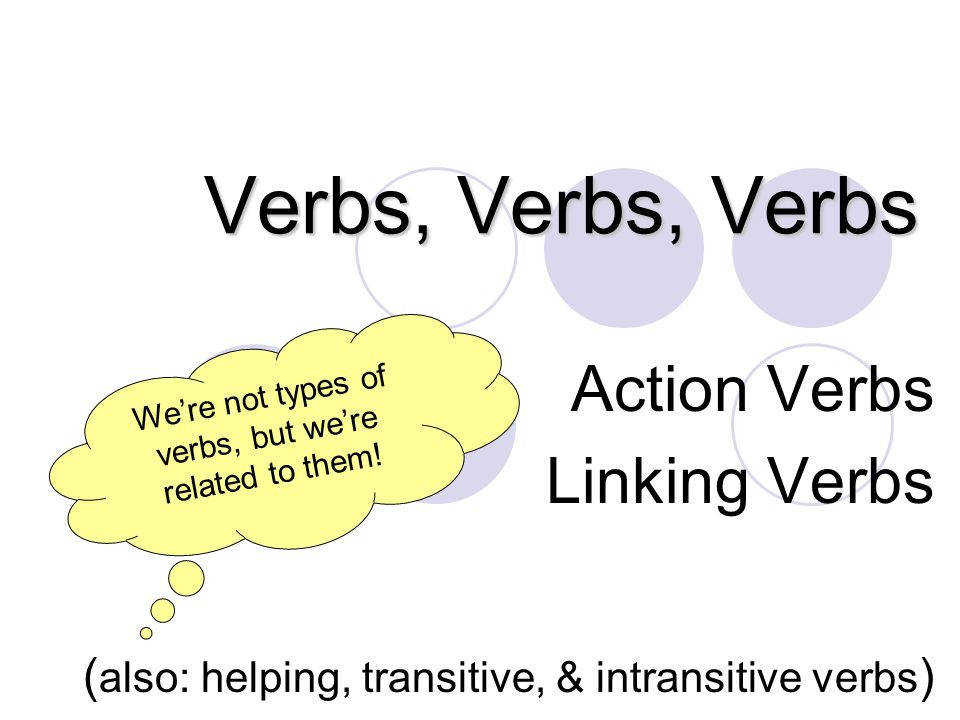 1 Verbs Verbs Verbs Action Verbs Linking Verbs also helping transitive & intransitive verbs We re not types of verbs but we re to them