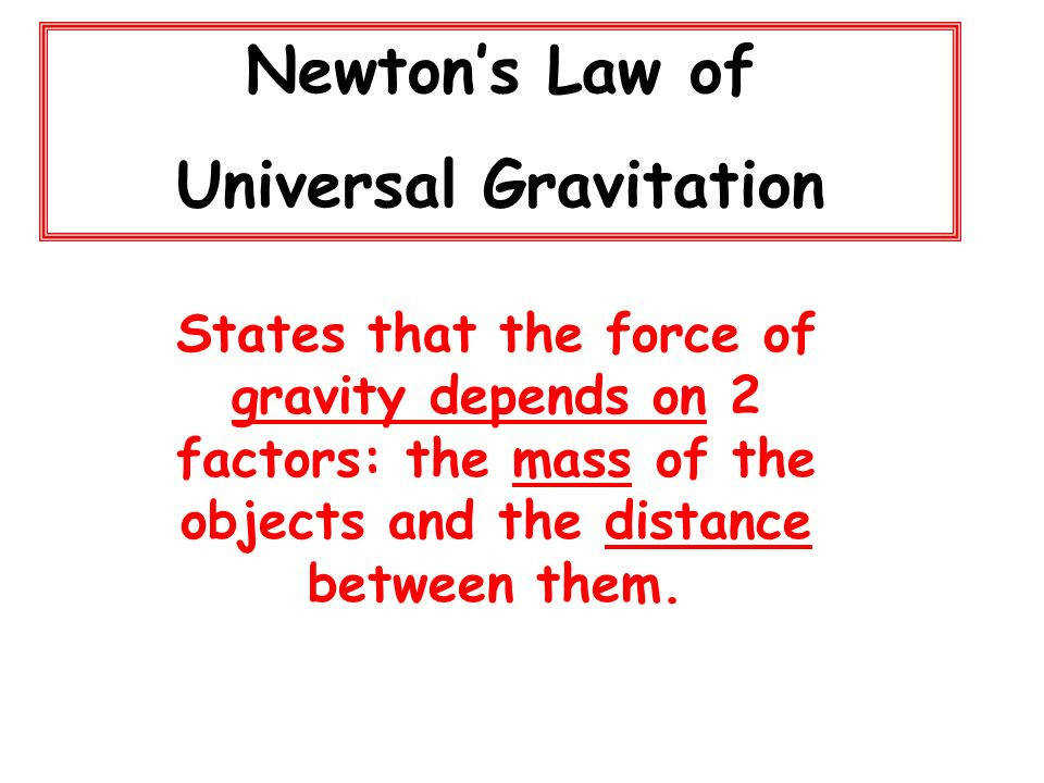 3 Newton s Law of Universal Gravitation States that the force of gravity depends on 2 factors the mass of the objects and the distance between them